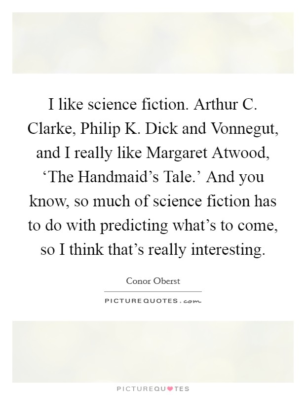 I like science fiction. Arthur C. Clarke, Philip K. Dick and Vonnegut, and I really like Margaret Atwood, 'The Handmaid's Tale.' And you know, so much of science fiction has to do with predicting what's to come, so I think that's really interesting Picture Quote #1