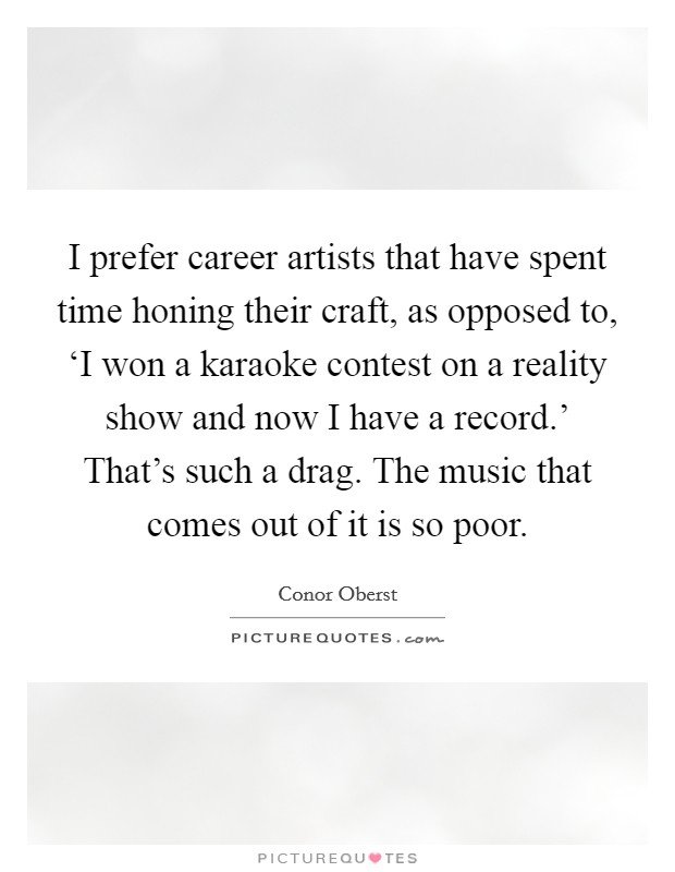 I prefer career artists that have spent time honing their craft, as opposed to, 'I won a karaoke contest on a reality show and now I have a record.' That's such a drag. The music that comes out of it is so poor Picture Quote #1