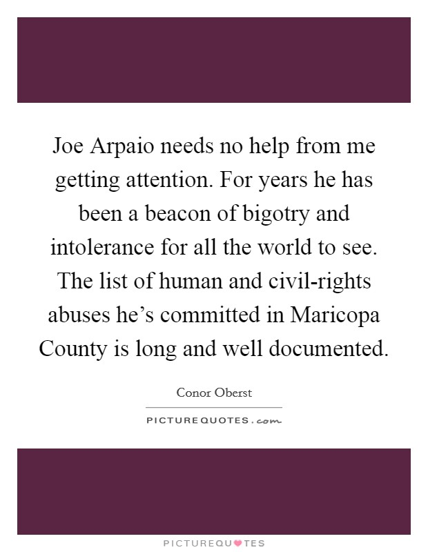 Joe Arpaio needs no help from me getting attention. For years he has been a beacon of bigotry and intolerance for all the world to see. The list of human and civil-rights abuses he's committed in Maricopa County is long and well documented Picture Quote #1