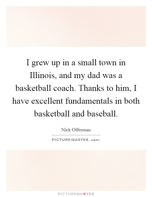 I grew up in a small town in Illinois, and my dad was a basketball coach. Thanks to him, I have excellent fundamentals in both basketball and baseball Picture Quote #1