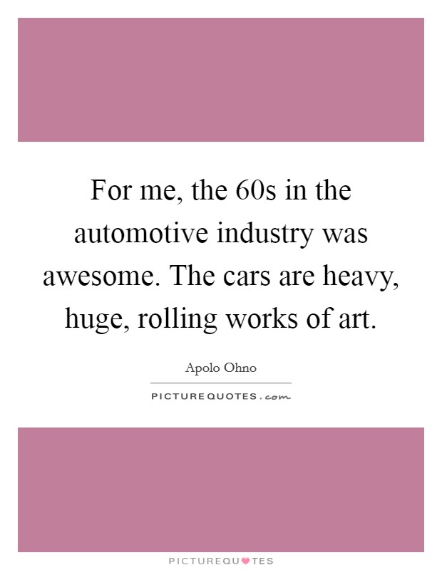 For me, the  60s in the automotive industry was awesome. The cars are heavy, huge, rolling works of art Picture Quote #1