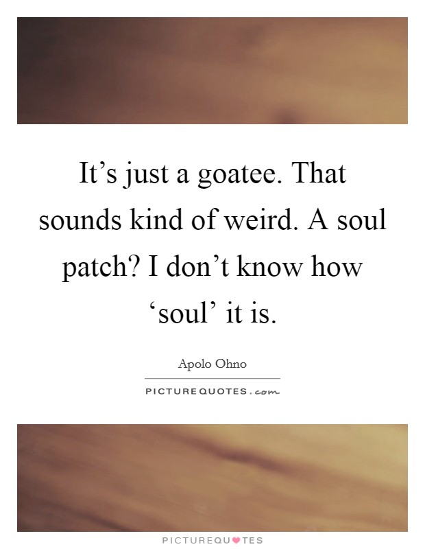 It's just a goatee. That sounds kind of weird. A soul patch? I don't know how 'soul' it is Picture Quote #1