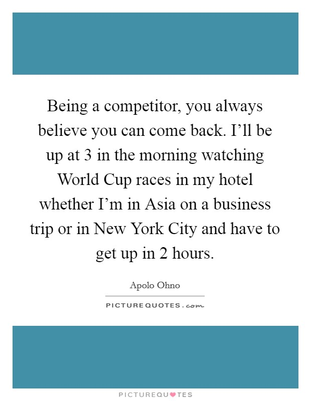 Being a competitor, you always believe you can come back. I'll be up at 3 in the morning watching World Cup races in my hotel whether I'm in Asia on a business trip or in New York City and have to get up in 2 hours Picture Quote #1