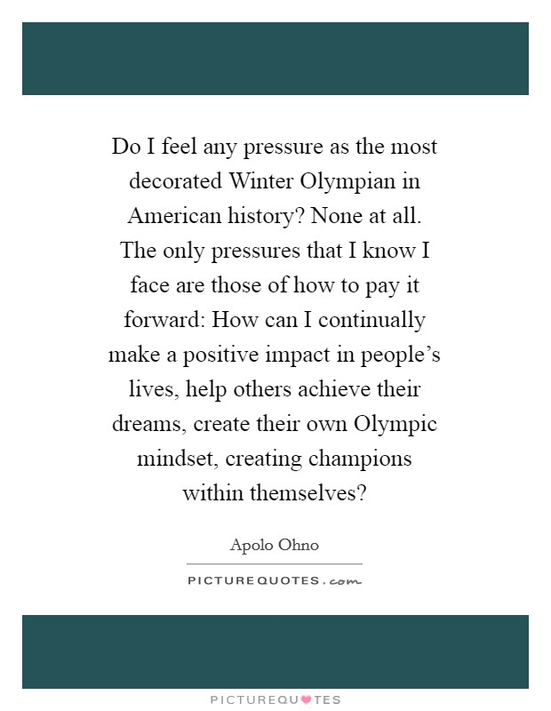 Do I feel any pressure as the most decorated Winter Olympian in American history? None at all. The only pressures that I know I face are those of how to pay it forward: How can I continually make a positive impact in people's lives, help others achieve their dreams, create their own Olympic mindset, creating champions within themselves? Picture Quote #1