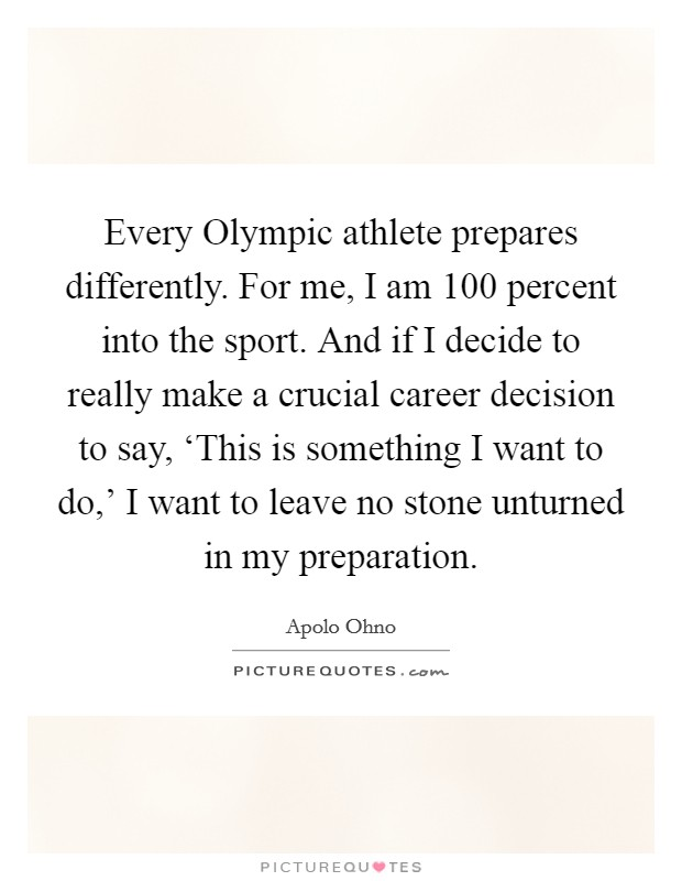 Every Olympic athlete prepares differently. For me, I am 100 percent into the sport. And if I decide to really make a crucial career decision to say, 'This is something I want to do,' I want to leave no stone unturned in my preparation Picture Quote #1