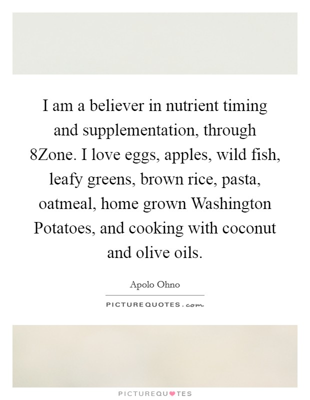 I am a believer in nutrient timing and supplementation, through 8Zone. I love eggs, apples, wild fish, leafy greens, brown rice, pasta, oatmeal, home grown Washington Potatoes, and cooking with coconut and olive oils Picture Quote #1