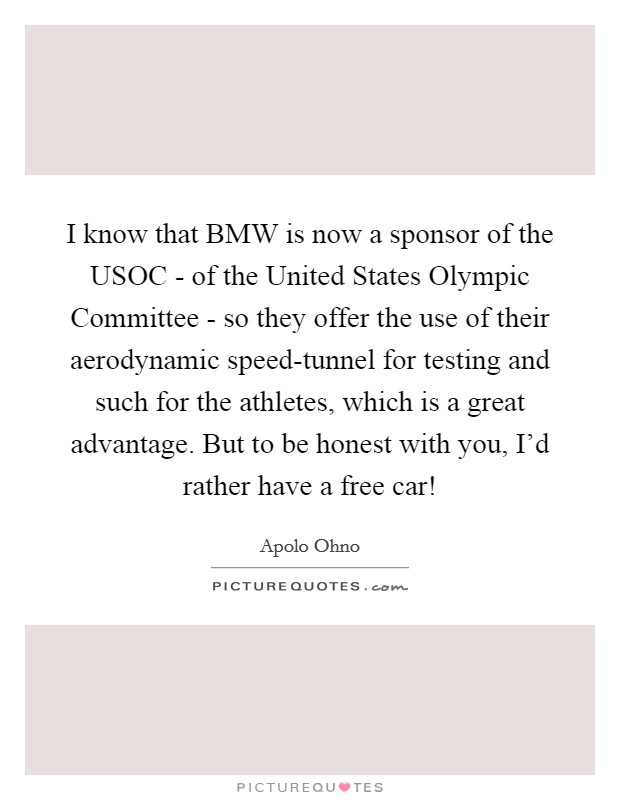 I know that BMW is now a sponsor of the USOC - of the United States Olympic Committee - so they offer the use of their aerodynamic speed-tunnel for testing and such for the athletes, which is a great advantage. But to be honest with you, I'd rather have a free car! Picture Quote #1