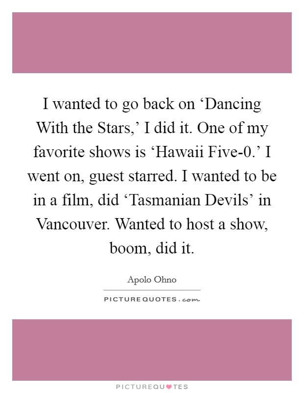 I wanted to go back on 'Dancing With the Stars,' I did it. One of my favorite shows is 'Hawaii Five-0.' I went on, guest starred. I wanted to be in a film, did 'Tasmanian Devils' in Vancouver. Wanted to host a show, boom, did it Picture Quote #1