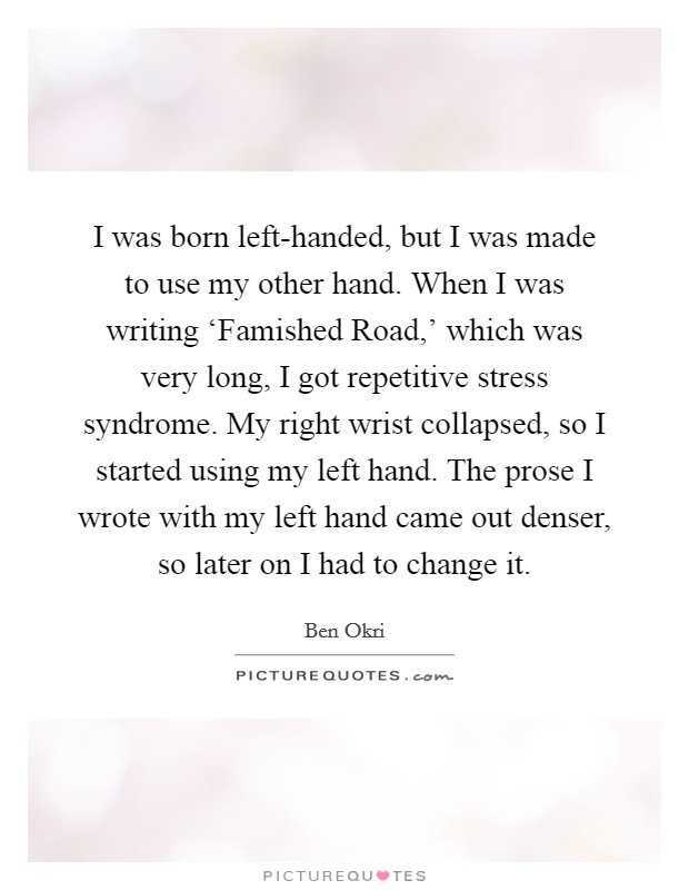 I was born left-handed, but I was made to use my other hand. When I was writing 'Famished Road,' which was very long, I got repetitive stress syndrome. My right wrist collapsed, so I started using my left hand. The prose I wrote with my left hand came out denser, so later on I had to change it Picture Quote #1