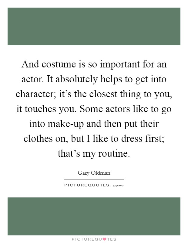 And costume is so important for an actor. It absolutely helps to get into character; it's the closest thing to you, it touches you. Some actors like to go into make-up and then put their clothes on, but I like to dress first; that's my routine Picture Quote #1