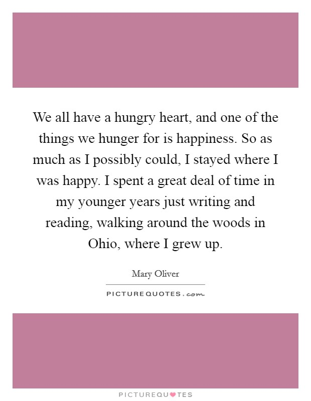 We all have a hungry heart, and one of the things we hunger for is happiness. So as much as I possibly could, I stayed where I was happy. I spent a great deal of time in my younger years just writing and reading, walking around the woods in Ohio, where I grew up Picture Quote #1