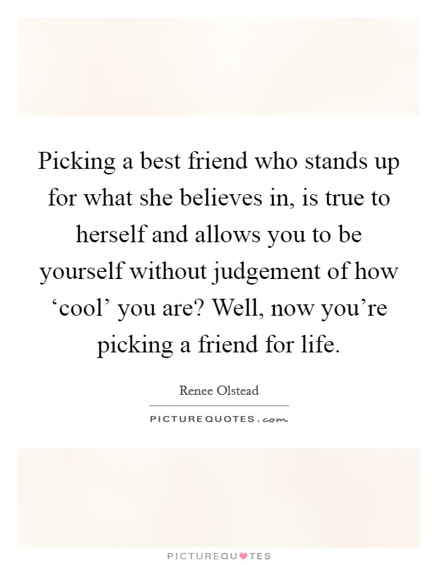 Picking a best friend who stands up for what she believes in, is true to herself and allows you to be yourself without judgement of how 'cool' you are? Well, now you're picking a friend for life Picture Quote #1