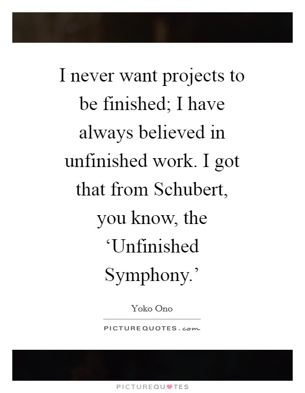 I never want projects to be finished; I have always believed in unfinished work. I got that from Schubert, you know, the 'Unfinished Symphony.' Picture Quote #1
