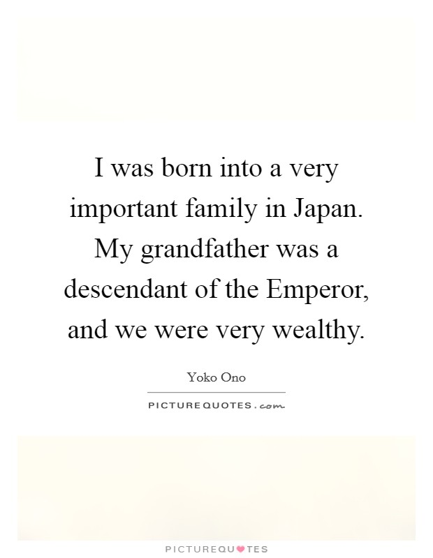 I was born into a very important family in Japan. My grandfather was a descendant of the Emperor, and we were very wealthy Picture Quote #1
