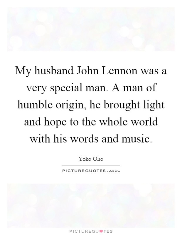 My husband John Lennon was a very special man. A man of humble origin, he brought light and hope to the whole world with his words and music Picture Quote #1