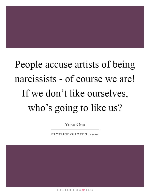 People accuse artists of being narcissists - of course we are! If we don't like ourselves, who's going to like us? Picture Quote #1