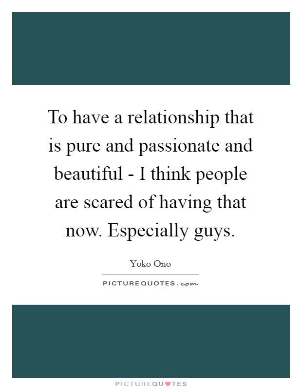 To have a relationship that is pure and passionate and beautiful - I think people are scared of having that now. Especially guys Picture Quote #1