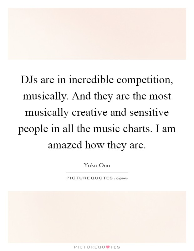 DJs are in incredible competition, musically. And they are the most musically creative and sensitive people in all the music charts. I am amazed how they are Picture Quote #1