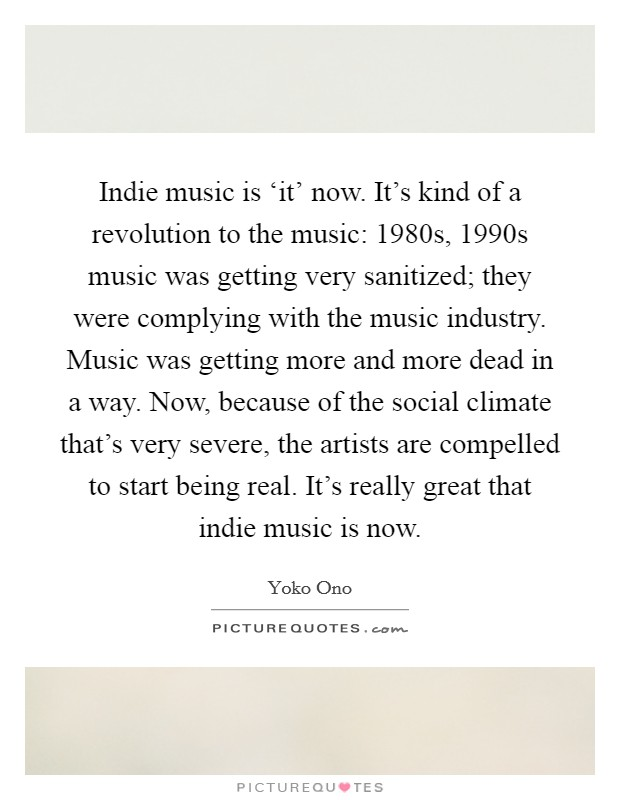 Indie music is 'it' now. It's kind of a revolution to the music: 1980s, 1990s music was getting very sanitized; they were complying with the music industry. Music was getting more and more dead in a way. Now, because of the social climate that's very severe, the artists are compelled to start being real. It's really great that indie music is now Picture Quote #1