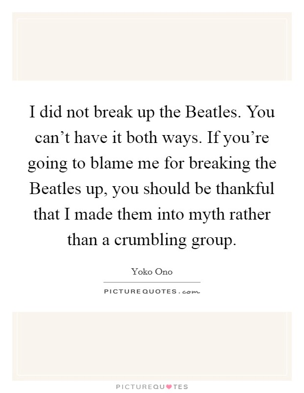I did not break up the Beatles. You can't have it both ways. If you're going to blame me for breaking the Beatles up, you should be thankful that I made them into myth rather than a crumbling group Picture Quote #1