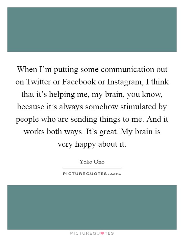 When I'm putting some communication out on Twitter or Facebook or Instagram, I think that it's helping me, my brain, you know, because it's always somehow stimulated by people who are sending things to me. And it works both ways. It's great. My brain is very happy about it Picture Quote #1