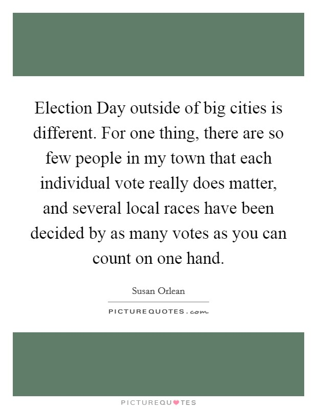 Election Day outside of big cities is different. For one thing, there are so few people in my town that each individual vote really does matter, and several local races have been decided by as many votes as you can count on one hand Picture Quote #1