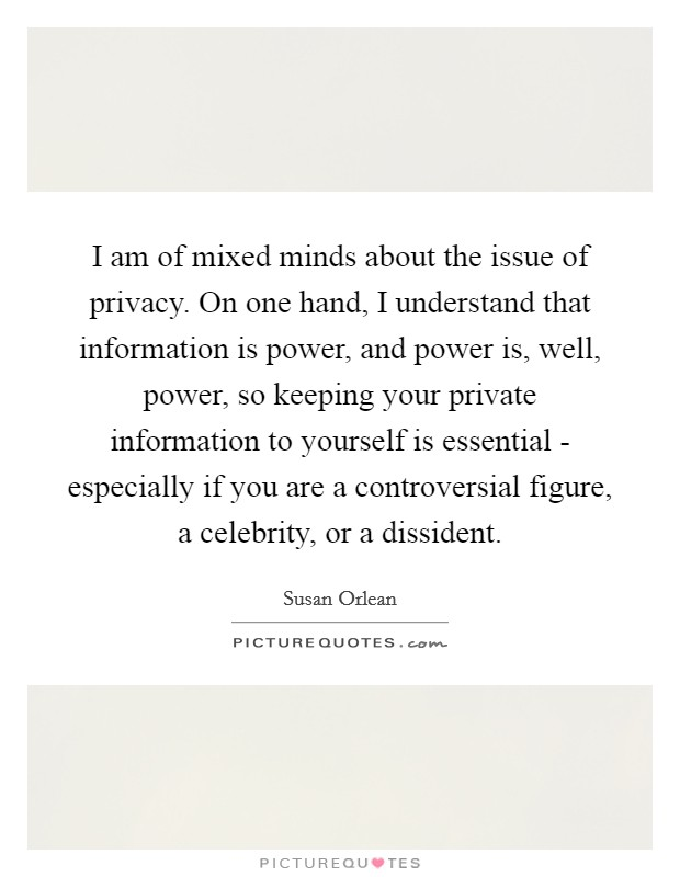 I am of mixed minds about the issue of privacy. On one hand, I understand that information is power, and power is, well, power, so keeping your private information to yourself is essential - especially if you are a controversial figure, a celebrity, or a dissident Picture Quote #1