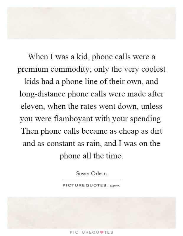 When I was a kid, phone calls were a premium commodity; only the very coolest kids had a phone line of their own, and long-distance phone calls were made after eleven, when the rates went down, unless you were flamboyant with your spending. Then phone calls became as cheap as dirt and as constant as rain, and I was on the phone all the time Picture Quote #1