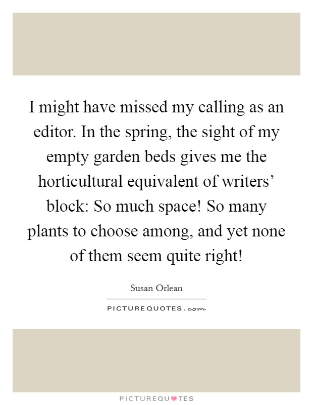 I might have missed my calling as an editor. In the spring, the sight of my empty garden beds gives me the horticultural equivalent of writers' block: So much space! So many plants to choose among, and yet none of them seem quite right! Picture Quote #1