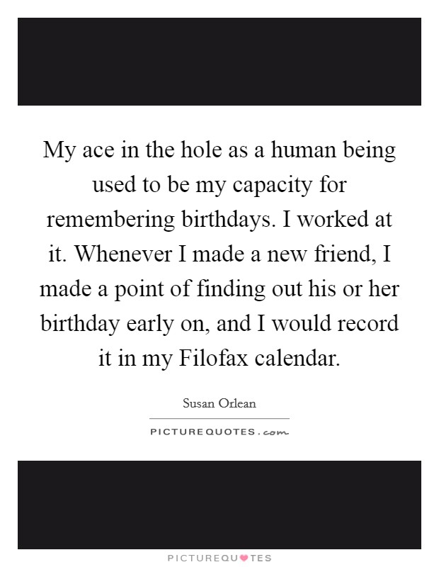 My ace in the hole as a human being used to be my capacity for remembering birthdays. I worked at it. Whenever I made a new friend, I made a point of finding out his or her birthday early on, and I would record it in my Filofax calendar Picture Quote #1