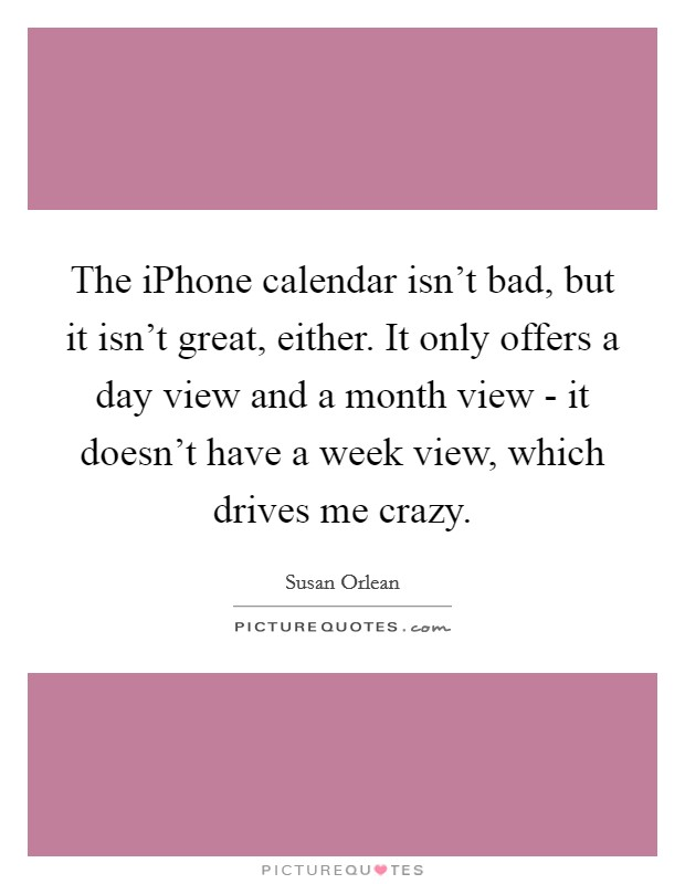 The iPhone calendar isn't bad, but it isn't great, either. It only offers a day view and a month view - it doesn't have a week view, which drives me crazy Picture Quote #1