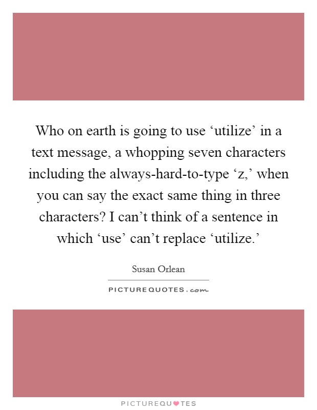 Who on earth is going to use 'utilize' in a text message, a whopping seven characters including the always-hard-to-type 'z,' when you can say the exact same thing in three characters? I can't think of a sentence in which 'use' can't replace 'utilize.' Picture Quote #1