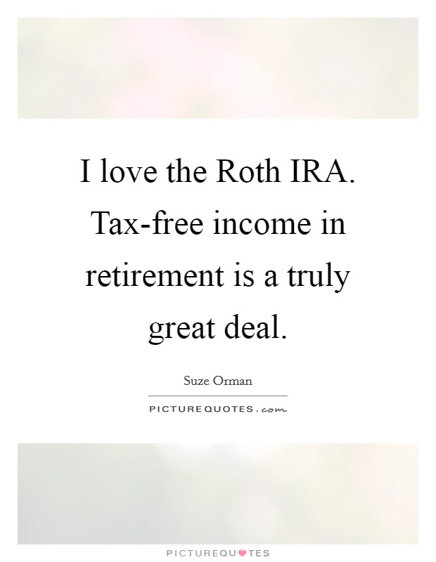 I love the Roth IRA. Tax-free income in retirement is a truly great deal Picture Quote #1