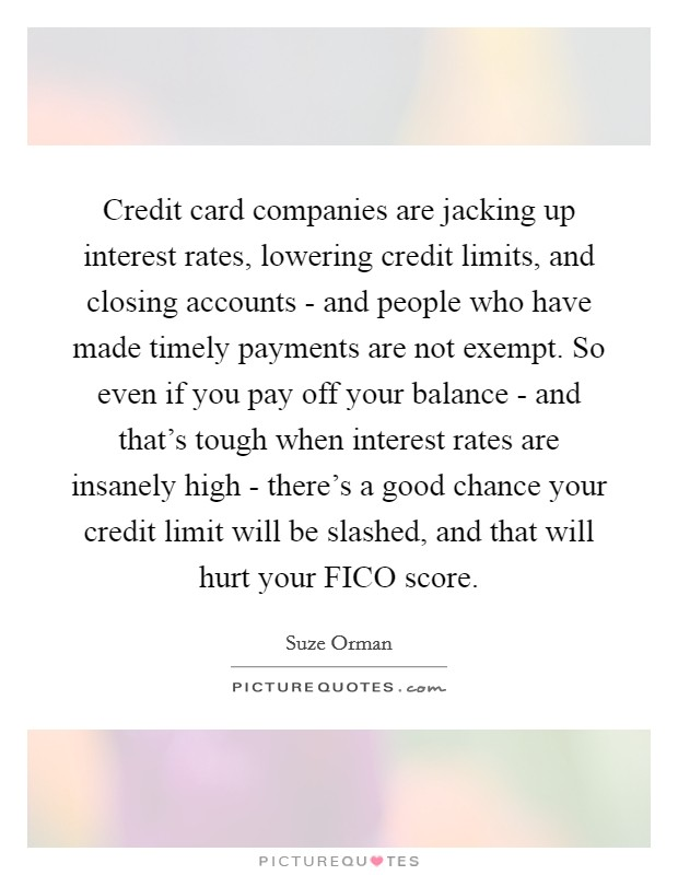 Credit card companies are jacking up interest rates, lowering credit limits, and closing accounts - and people who have made timely payments are not exempt. So even if you pay off your balance - and that's tough when interest rates are insanely high - there's a good chance your credit limit will be slashed, and that will hurt your FICO score Picture Quote #1