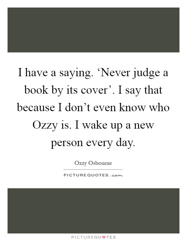 I have a saying. \'Never judge a book by its cover\'. I say ...