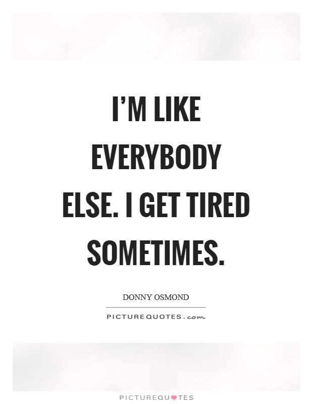 I'm like everybody else. I get tired sometimes Picture Quote #1