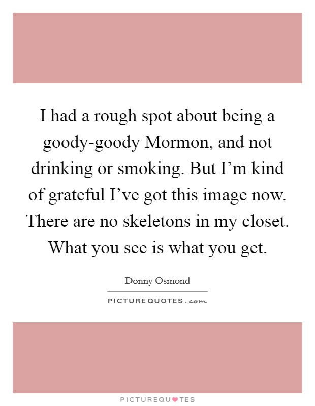 I had a rough spot about being a goody-goody Mormon, and not drinking or smoking. But I'm kind of grateful I've got this image now. There are no skeletons in my closet. What you see is what you get Picture Quote #1