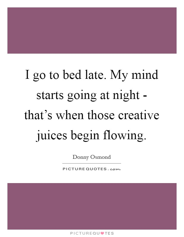I go to bed late. My mind starts going at night - that's when those creative juices begin flowing Picture Quote #1