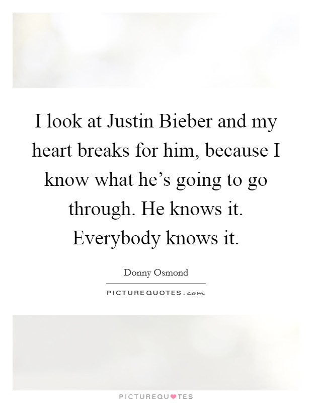I look at Justin Bieber and my heart breaks for him, because I know what he's going to go through. He knows it. Everybody knows it Picture Quote #1