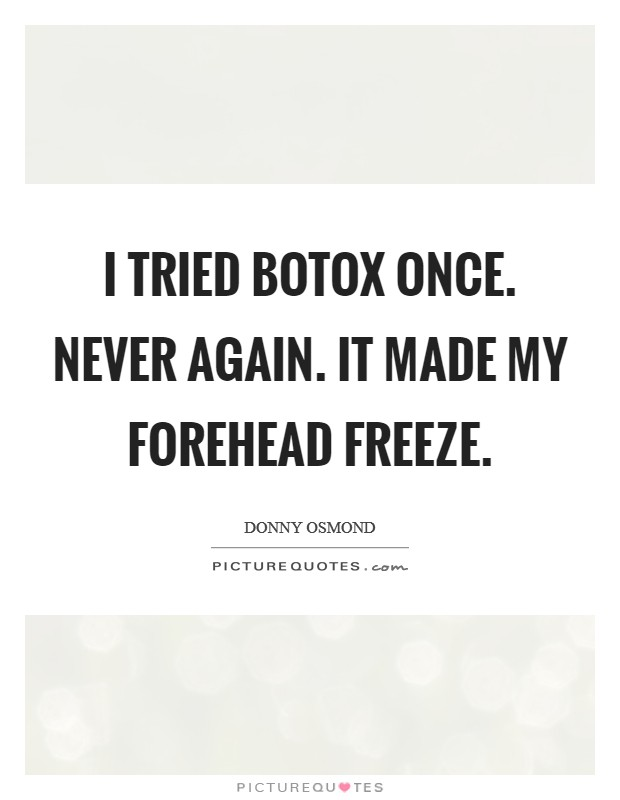 I tried Botox once. Never again. It made my forehead freeze Picture Quote #1