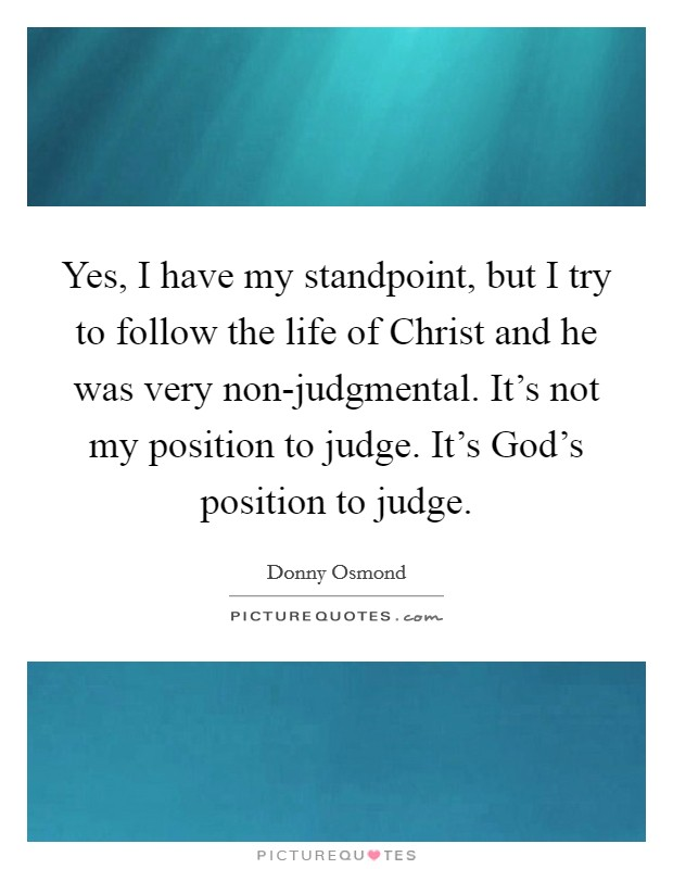Yes, I have my standpoint, but I try to follow the life of Christ and he was very non-judgmental. It's not my position to judge. It's God's position to judge Picture Quote #1