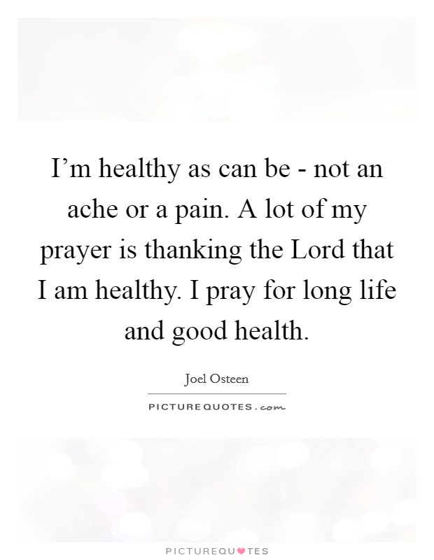 I'm healthy as can be - not an ache or a pain. A lot of my prayer is thanking the Lord that I am healthy. I pray for long life and good health Picture Quote #1