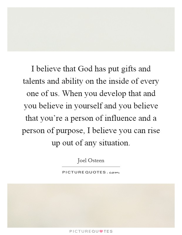 I believe that God has put gifts and talents and ability on the inside of every one of us. When you develop that and you believe in yourself and you believe that you're a person of influence and a person of purpose, I believe you can rise up out of any situation Picture Quote #1