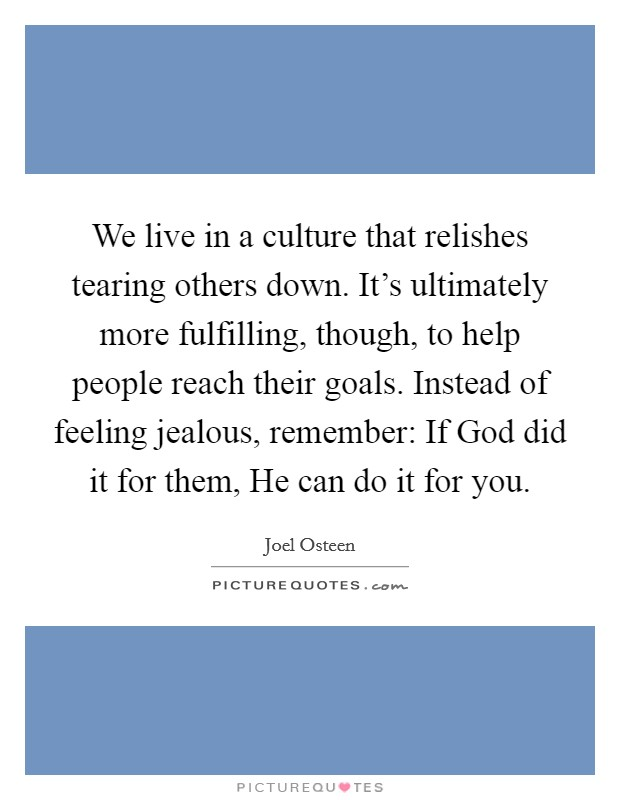 We live in a culture that relishes tearing others down. It's ultimately more fulfilling, though, to help people reach their goals. Instead of feeling jealous, remember: If God did it for them, He can do it for you Picture Quote #1