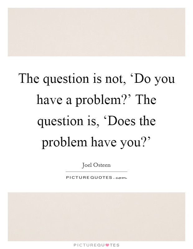 The question is not, 'Do you have a problem?' The question is, 'Does the problem have you?' Picture Quote #1
