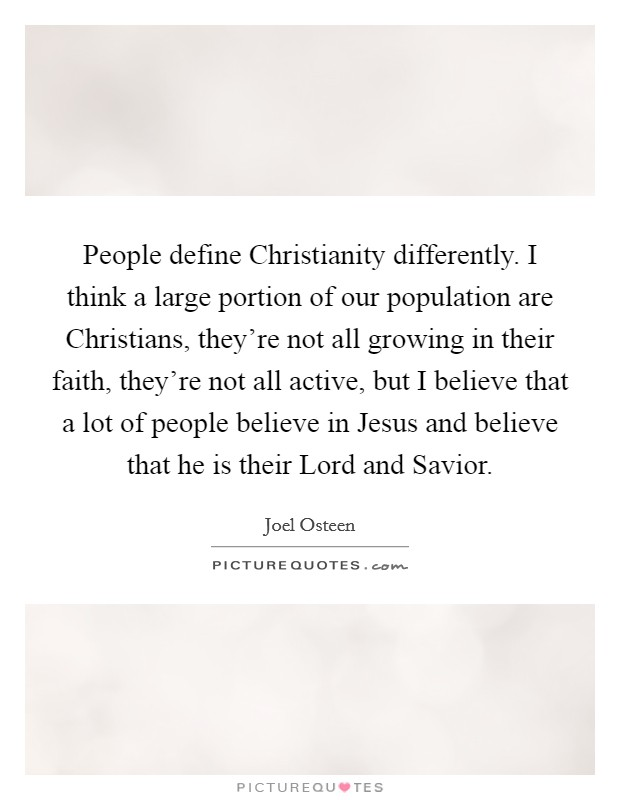 People define Christianity differently. I think a large portion of our population are Christians, they're not all growing in their faith, they're not all active, but I believe that a lot of people believe in Jesus and believe that he is their Lord and Savior Picture Quote #1