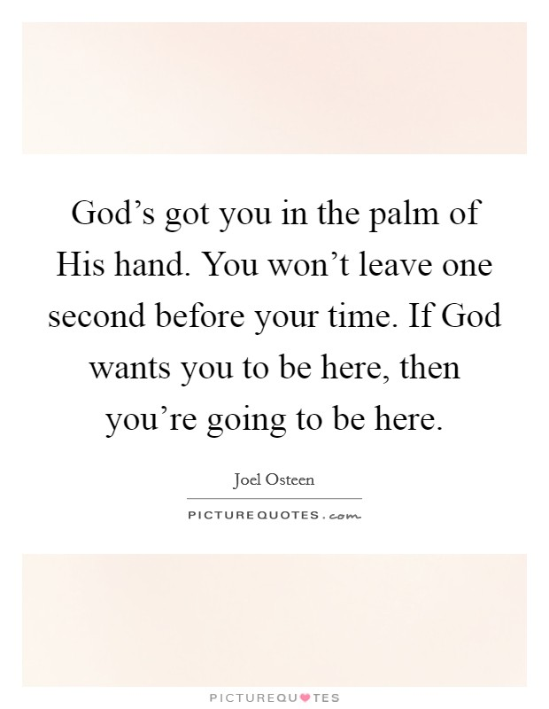 God's got you in the palm of His hand. You won't leave one second before your time. If God wants you to be here, then you're going to be here Picture Quote #1