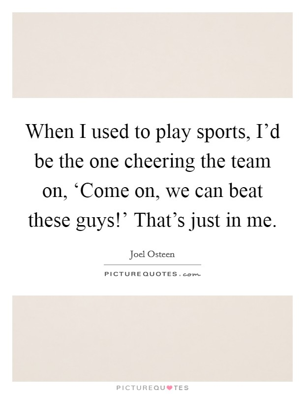 When I used to play sports, I'd be the one cheering the team on, 'Come on, we can beat these guys!' That's just in me Picture Quote #1