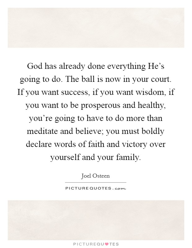 God has already done everything He's going to do. The ball is now in your court. If you want success, if you want wisdom, if you want to be prosperous and healthy, you're going to have to do more than meditate and believe; you must boldly declare words of faith and victory over yourself and your family Picture Quote #1