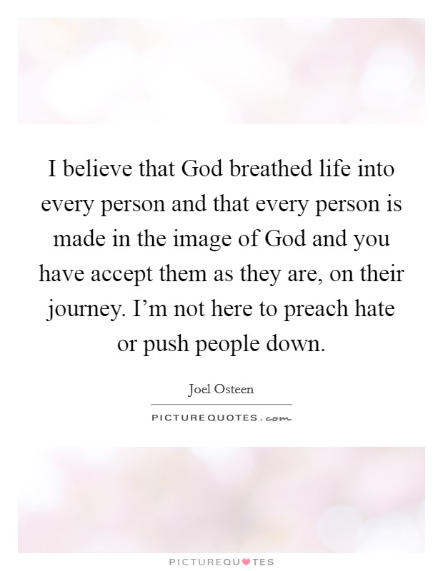 I believe that God breathed life into every person and that every person is made in the image of God and you have accept them as they are, on their journey. I'm not here to preach hate or push people down Picture Quote #1